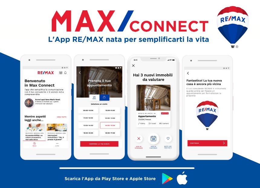 """<p><strong>Trovare casa ti stressa? </strong>Da oggi non sar&agrave; pi&ugrave; cos&igrave; faticoso, perch&eacute; grazie all&#39;<strong>App RE/MAX &ldquo;MAX/Connect&rdquo;</strong> potrai contare su un aiuto in pi&ugrave;.&nbsp;</p>  <p>Con MAX/Connect bastano pochissimi click per mettersi in contatto con il tuo consulente RE/MAX di fiducia e iniziare in modo agile e snello uno scambio proficuo di informazioni, condividendo e fissando appuntamenti in agenda in tempo reale, facendoti risparmiare tempo prezioso.</p>  <p><a href=""""https://www.remax.it/pagine/app-re-max-max-connect"""" target=""""_blank""""><strong>Scarica l&#39;APP MAX/Connect sul tuo smartphone</strong></a></p>"""